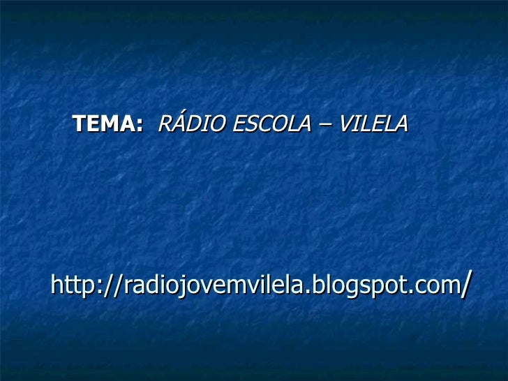 http://radiojovemvilela.blogspot.com / TEMA:  RÁDIO ESCOLA – VILELA