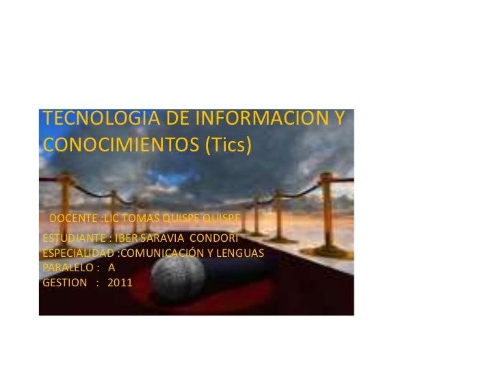 TECNOLOGIA DE INFORMACION YCONOCIMIENTOS (Tics) DOCENTE :LIC TOMAS QUISPE QUISPEESTUDIANTE : IBER SARAVIA CONDORIESPECIALI...