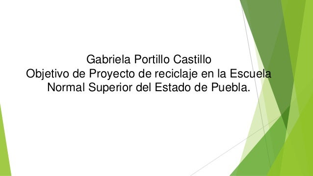Gabriela Portillo Castillo  Objetivo de Proyecto de reciclaje en la Escuela  Normal Superior del Estado de Puebla.