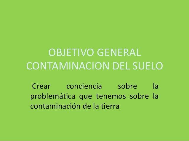 OBJETIVO GENERALCONTAMINACION DEL SUELOCrear conciencia sobre laproblemática que tenemos sobre lacontaminación de la tierra