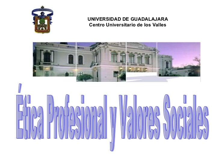 UNIVERSIDAD DE GUADALAJARA Centro Universitario de los Valles   Ética Profesional y Valores Sociales