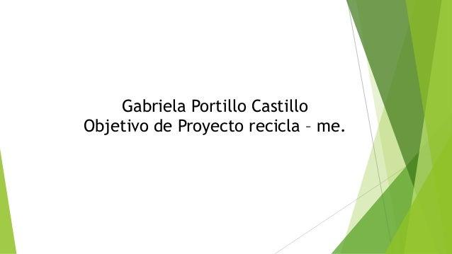 Gabriela Portillo Castillo  Objetivo de Proyecto recicla – me.