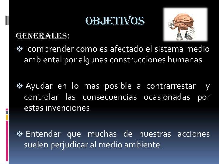 OBJETIVOS<br />GENERALES:<br /><ul><li>  comprender como es afectado el sistema medio ambiental por algunas construcciones...