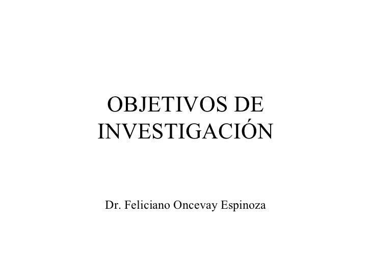 OBJETIVOS DE INVESTIGACIÓN Dr. Feliciano Oncevay Espinoza