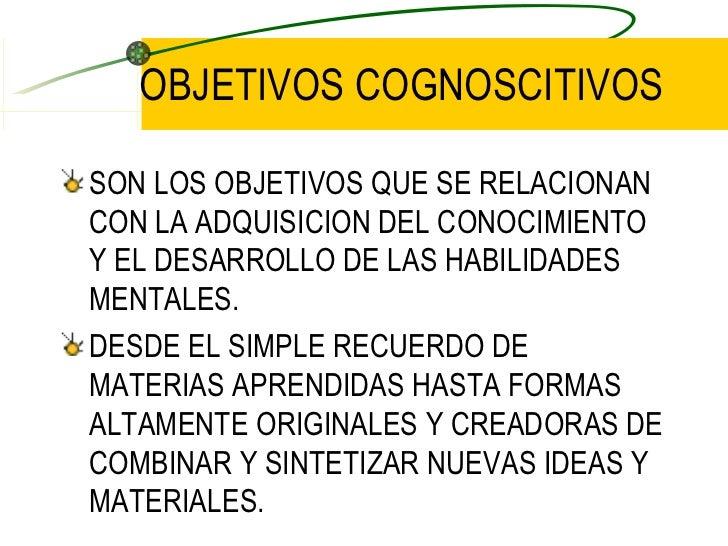 OBJETIVOS COGNOSCITIVOS <ul><li>SON LOS OBJETIVOS QUE SE RELACIONAN CON LA ADQUISICION DEL CONOCIMIENTO Y EL DESARROLLO DE...