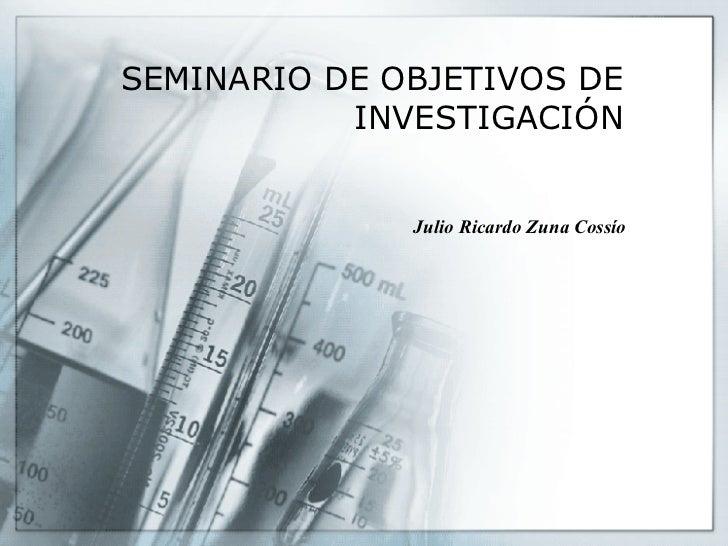 SEMINARIO DE OBJETIVOS DE INVESTIGACIÓN Julio Ricardo Zuna Cossío