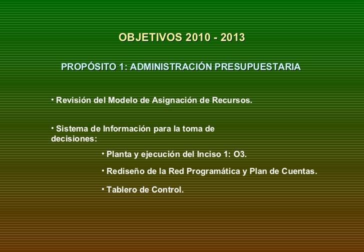 OBJETIVOS 2010 - 2013 PROPÓSITO 1: ADMINISTRACIÓN PRESUPUESTARIA <ul><li>Sistema de Información para la toma de decisiones...