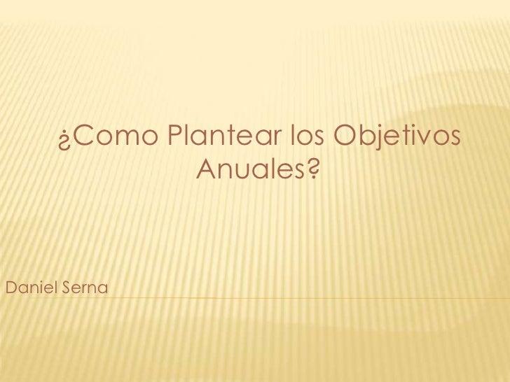 ¿Como Plantear los ObjetivosAnuales?<br />Daniel Serna<br />