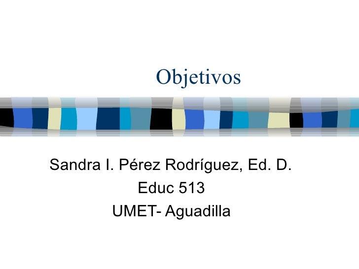 Objetivos Sandra I. P érez Rodríguez, Ed. D. Educ 513 UMET- Aguadilla