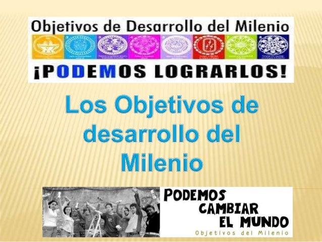¿Qué son los Objetivos de desarrollo del  Milenio? La Declaración del Milenio fue aprobada por 189 países y firmada por 14...