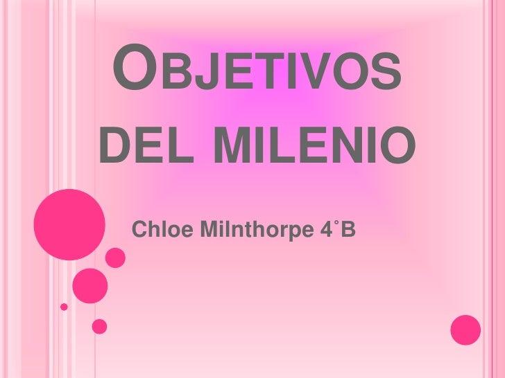Objetivos del milenio<br />ChloeMilnthorpe 4˚B<br />