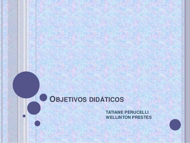 OBJETIVOS DIDÁTICOS TATIANE PERUCELLI WELLINTON PRESTES