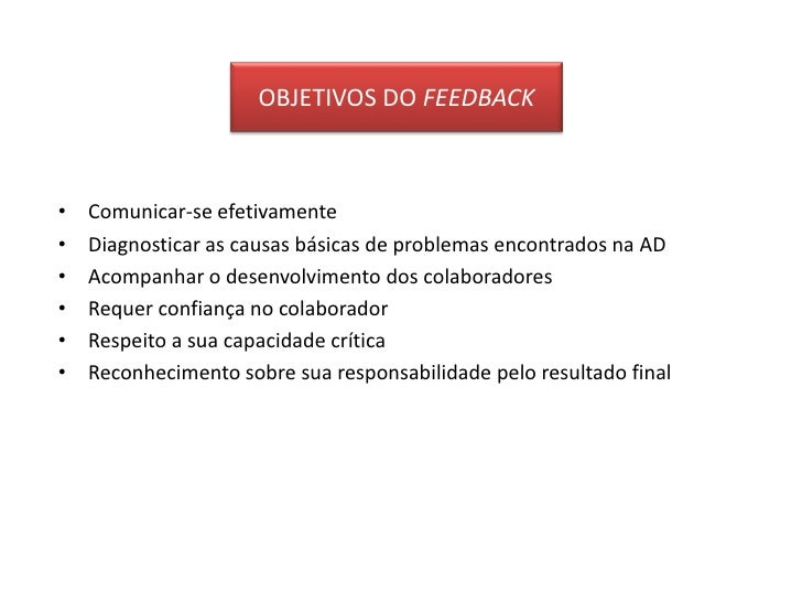 OBJETIVOS DO FEEDBACK<br />Comunicar-se efetivamente<br />Diagnosticar as causas básicas de problemas encontrados na AD<br...
