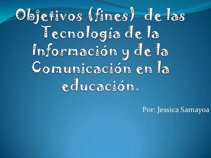 Objetivos (fines) de las Tecnología de la Información y de la Comunicación en la educación.<br />Por: Jessica Samayoa<br />