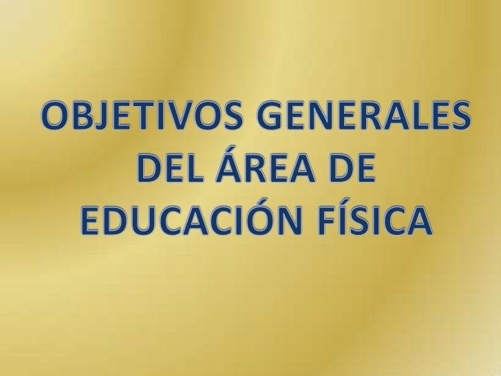 OBJETIVOS GENERALES<br />DEL ÁREA DE<br />EDUCACIÓN FÍSICA<br />