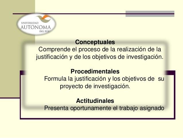 Conceptuales Comprende el proceso de la realización de lajustificación y de los objetivos de investigación.            Pro...