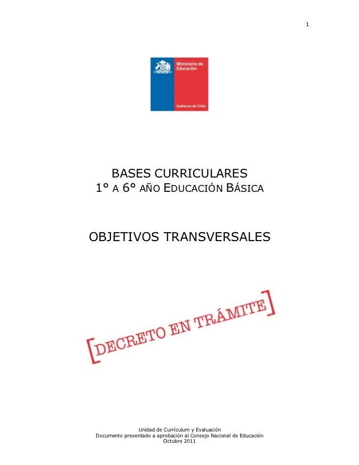 1   BASES CURRICULARES1° A 6° AÑO EDUCACIÓN BÁSICAOBJETIVOS TRANSVERSALES               Unidad de Currículum y EvaluaciónD...