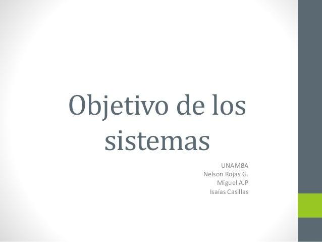 Objetivo de los  sistemas  UNAMBA  Nelson Rojas G.  Miguel A.P  Isaías Casillas