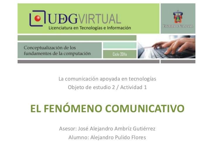 La comunicación apoyada en tecnologías<br />Objeto de estudio 2 / Actividad 1<br />El fenómeno comunicativo<br />Asesor: J...