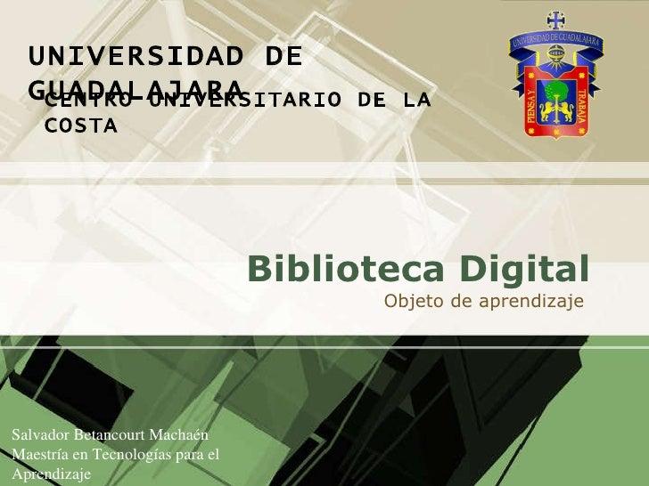 Biblioteca  Digital Objeto  de  aprendizaje   Salvador Betancourt Machaén Maestría en Tecnologías para el Aprendizaje Dise...