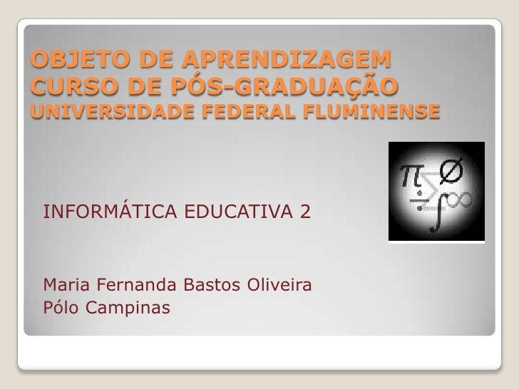 OBJETO DE APRENDIZAGEMCURSO DE PÓS-GRADUAÇÃOUNIVERSIDADE FEDERAL FLUMINENSE<br />INFORMÁTICA EDUCATIVA 2<br />Maria Fernan...