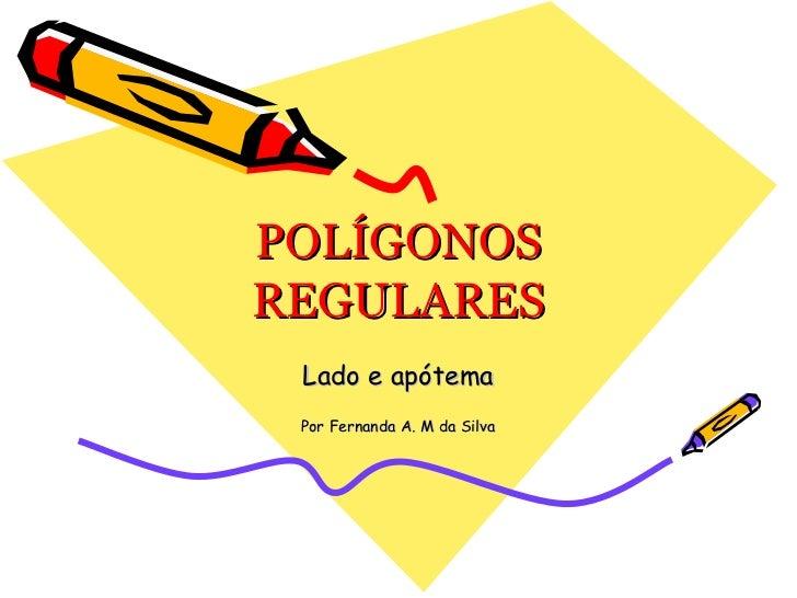 POLÍGONOS REGULARES Lado e apótema Por Fernanda A. M da Silva