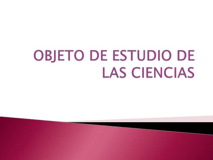 OBJETO DE ESTUDIO DE LAS CIENCIAS<br />