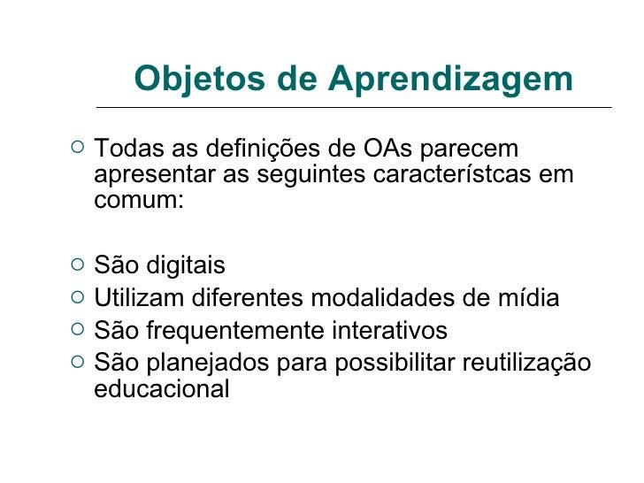 Objetos de Aprendizagem <ul><li>Todas as definições de OAs parecem apresentar as seguintes característcas em comum: </li><...