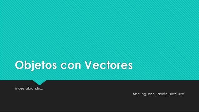 Objetos con Vectores @josefabiandiaz Msc.Ing.Jose Fabián Diaz Silva