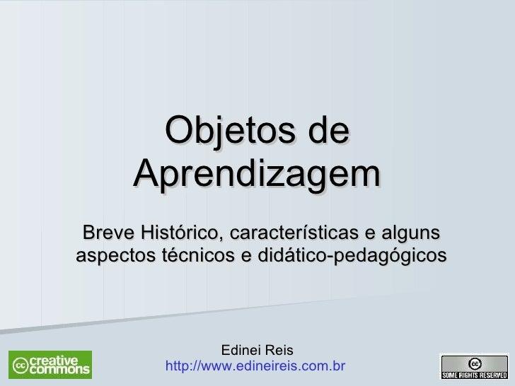 Objetos de Aprendizagem Breve Histórico, características e alguns aspectos técnicos e didático-pedagógicos Edinei Reis htt...