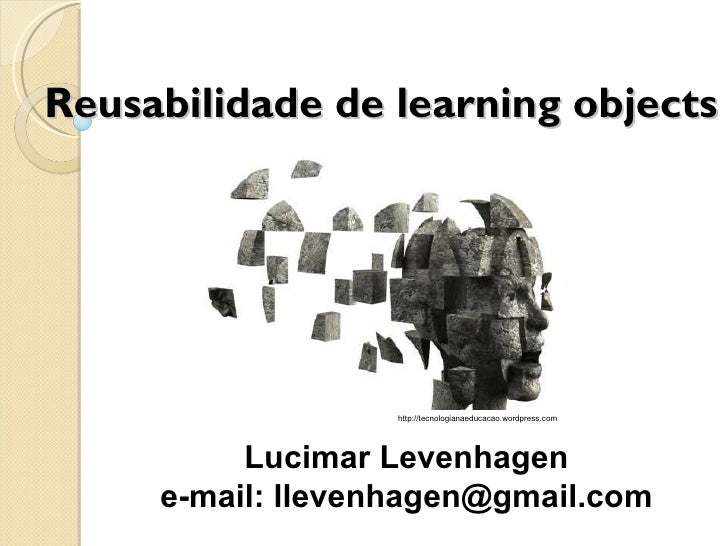 Reusabilidade de learning objects Lucimar Levenhagen e-mail: llevenhagen@gmail.com http://tecnologianaeducacao.wordpress.com