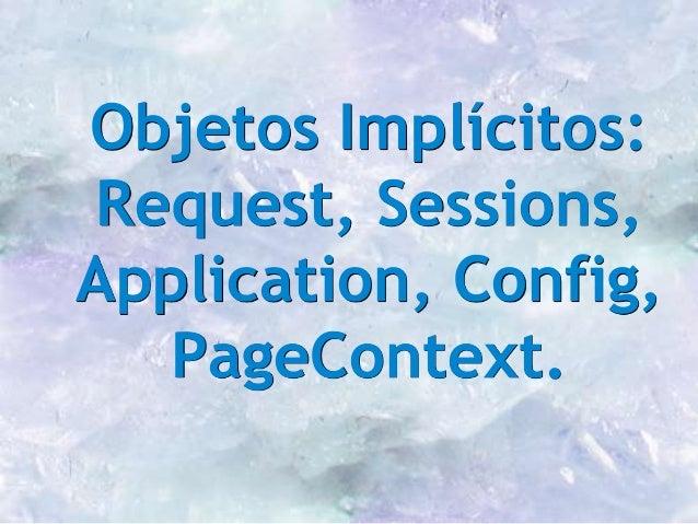 Objetos Implícitos: Request, Sessions, Application, Config, PageContext.