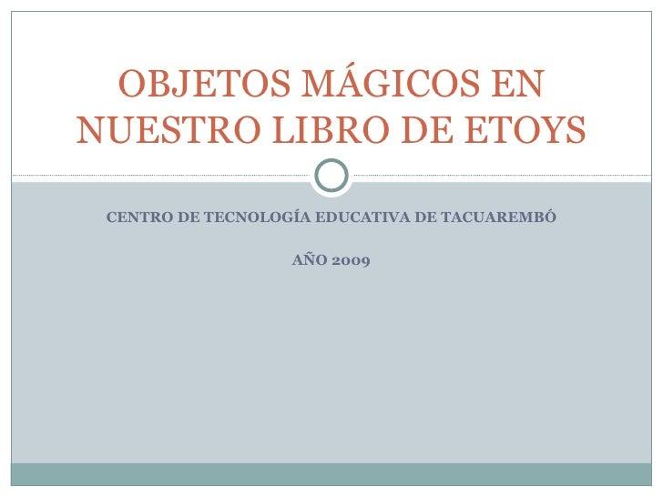 CENTRO DE TECNOLOGÍA EDUCATIVA DE TACUAREMBÓ AÑO 2009 OBJETOS MÁGICOS EN NUESTRO LIBRO DE ETOYS