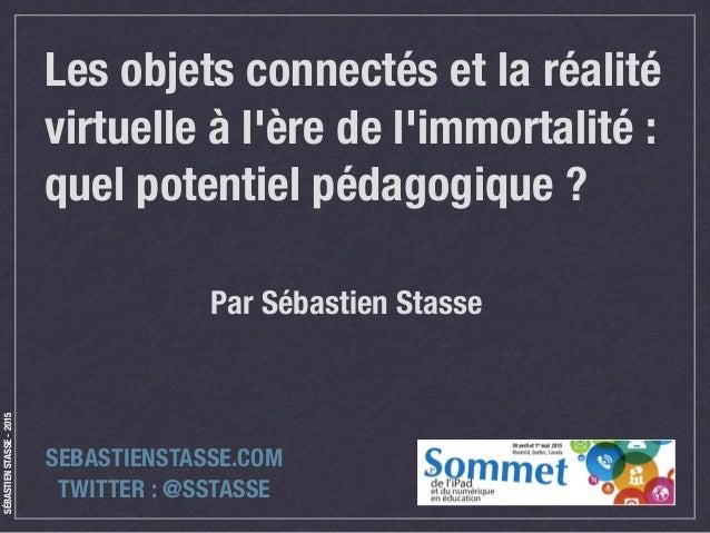 SÉBASTIENSTASSE-2015 Les objets connectés et la réalité virtuelle à l'ère de l'immortalité : quel potentiel pédagogique ? ...