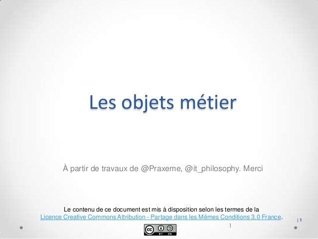 Les objets métier À partir de travaux de @Praxeme, @it_philosophy. Merci  Le contenu de ce document est mis à disposition ...