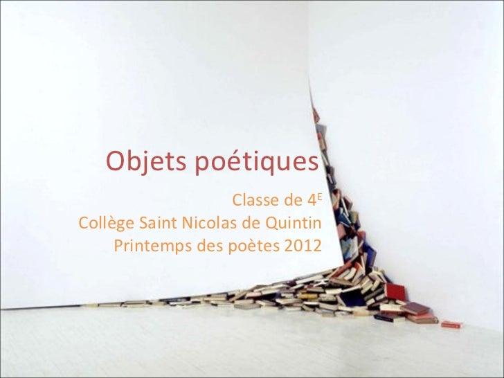 Objets poétiques                    Classe de 4ECollège Saint Nicolas de Quintin     Printemps des poètes 2012