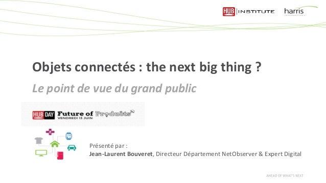 Objets connectés : the next big thing ? Le point de vue du grand public Présenté par : Jean-Laurent Bouveret, Directeur Dé...