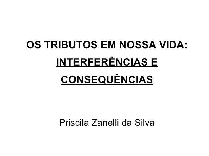 OS TRIBUTOS EM NOSSA VIDA: INTERFERÊNCIAS E CONSEQUÊNCIAS Priscila Zanelli da Silva