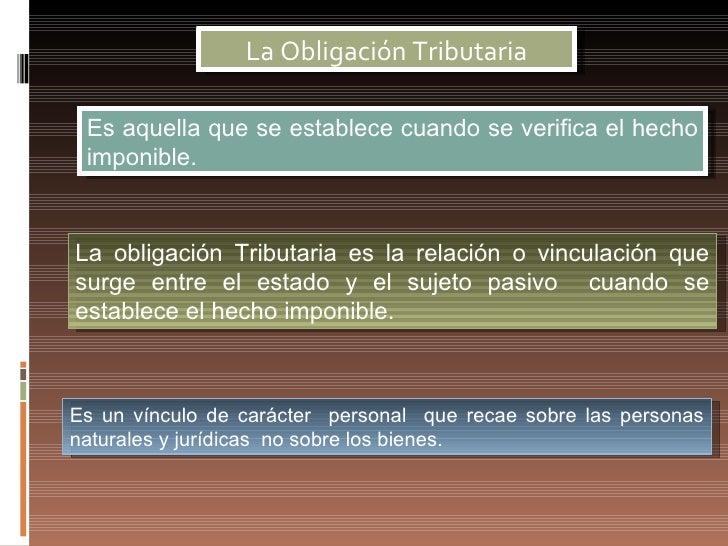 La Obligación Tributaria Es aquella que se establece cuando se verifica el hecho imponible.La obligación Tributaria es la ...