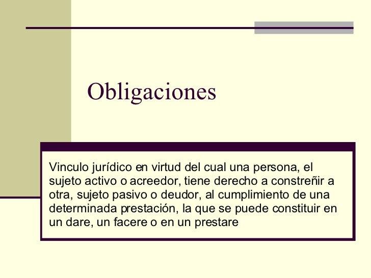Obligaciones Vinculo jurídico en virtud del cual una persona, el sujeto activo o acreedor, tiene derecho a constreñir a ot...
