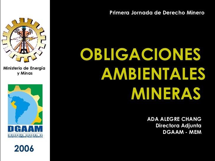 OBLIGACIONES  AMBIENTALES MINERAS  Ministerio de Energía  y Minas 2006 Primera Jornada de Derecho Minero ADA ALEGRE CHANG ...
