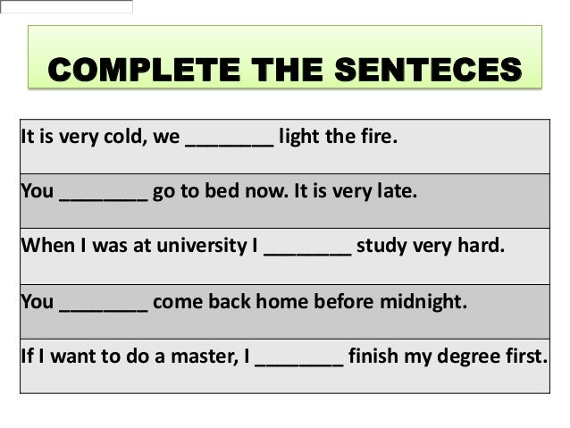 COMPLETE THE SENTECES It is very cold, we ________ light the fire. You ________ go to bed now. It is very late. When I was...