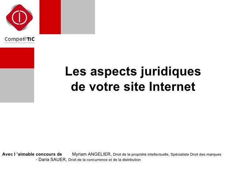 Les aspects juridiques de votre site Internet Avec l'aimable concours de  :  -  Myriam ANGELIER,  Droit de la propriété i...