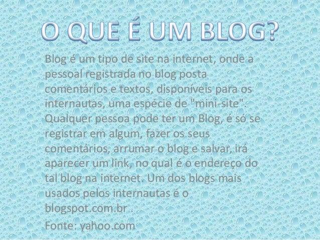Blog é um tipo de site na internet, onde apessoal registrada no blog postacomentários e textos, disponíveis para osinterna...
