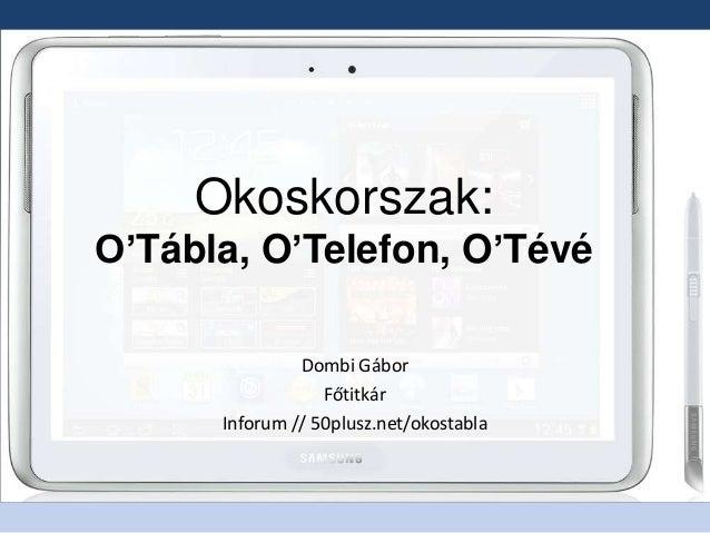 Okoskorszak:O'Tábla, O'Telefon, O'TévéDombi GáborFőtitkárInforum // 50plusz.net/okostabla