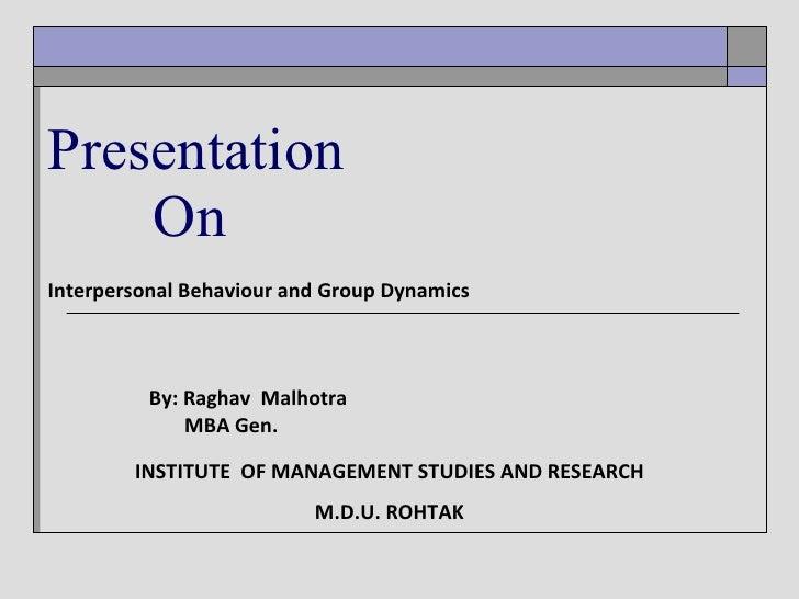 Interpersonal Behaviour and Group Dynamics By: Raghav  Malhotra MBA Gen. Presentation   On INSTITUTE  OF MANAGEMENT STUDIE...