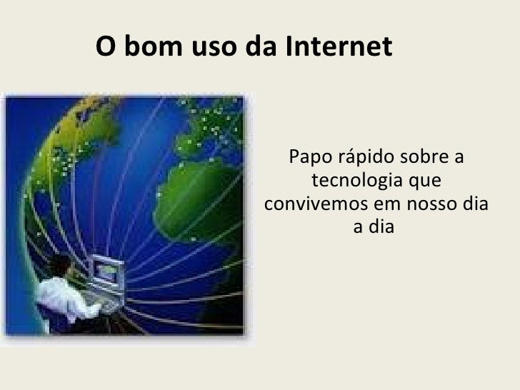 O bom uso da Internet             Papo rápido sobre a                tecnologia que           convivemos em nosso dia     ...