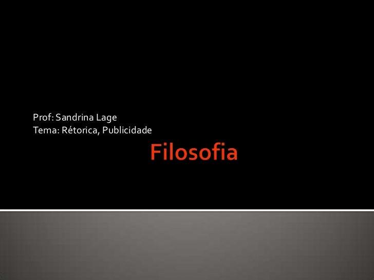 Filosofia<br />Prof: SandrinaLage<br />Tema: Rétorica, Publicidade<br />