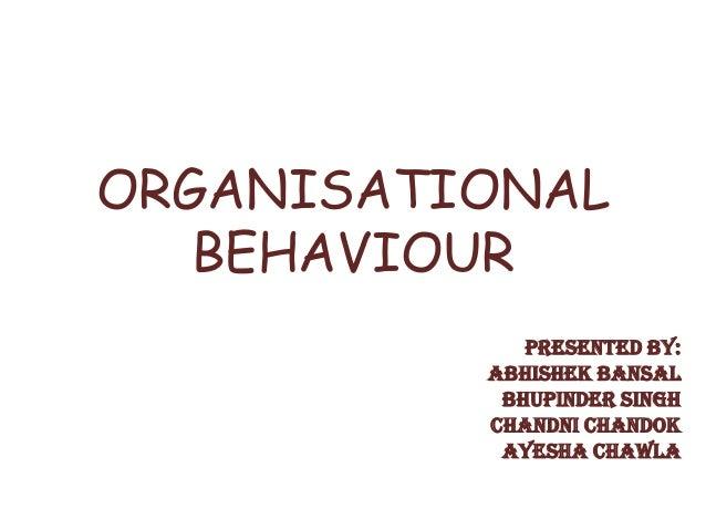 ORGANISATIONAL   BEHAVIOUR             PRESENTED BY:          ABHISHEK BANSAL           BHUPINDER SINGH          CHANDNI C...