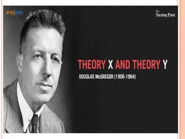 douglas and mcgregors theories Douglas mcgregor's work builds on the work of other behavioral scientists who showed a link between human behavior, motivation, and productivity mcgregor's theory x and theory y offer two.